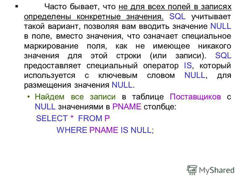 Часто бывает, что не для всех полей в записях определены конкретные значения. SQL учитывает такой вариант, позволяя вам вводить значение NULL в поле, вместо значения, что означает специальное маркирование поля, как не имеющее никакого значения для эт