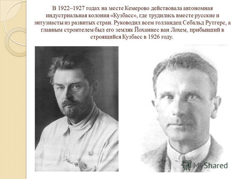 В 1922–1927 годах на месте Кемерово действовала автономная индустриальная колония «Кузбасс», где трудились вместе русские и энтузиасты из развитых стран. Руководил всем голландец Себальд Рутгерс, а главным строителем был его земляк Йоханнес ван Лохем