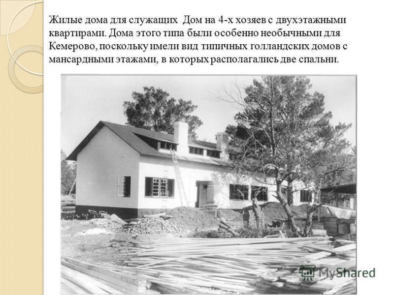 Жилые дома для служащих Дом на 4-х хозяев с двухэтажными квартирами. Дома этого типа были особенно необычными для Кемерово, поскольку имели вид типичных голландских домов с мансардными этажами, в которых располагались две спальни.