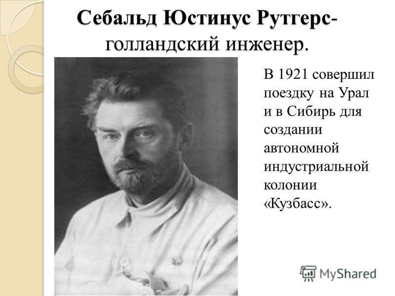 Себальд Юстинус Рутгерс- голландский инженер. В 1921 совершил поездку на Урал и в Сибирь для создании автономной индустриальной колонии «Кузбасс».