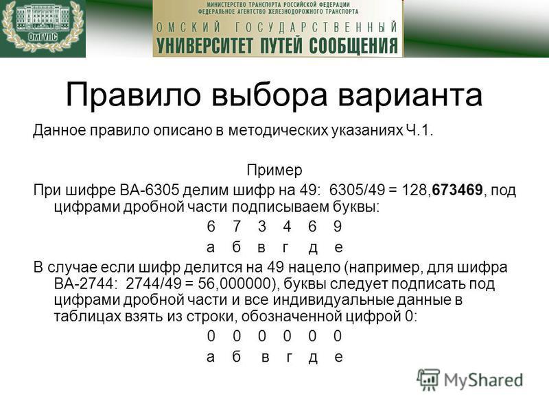 Правило выбора варианта Данное правило описано в методических указаниях Ч.1. Пример При шифре ВА-6305 делим шифр на 49: 6305/49 = 128,673469, под цифрами дробной части подписываем буквы: 6 7 3 4 6 9 а б в г д е В случае если шифр делится на 49 нацело