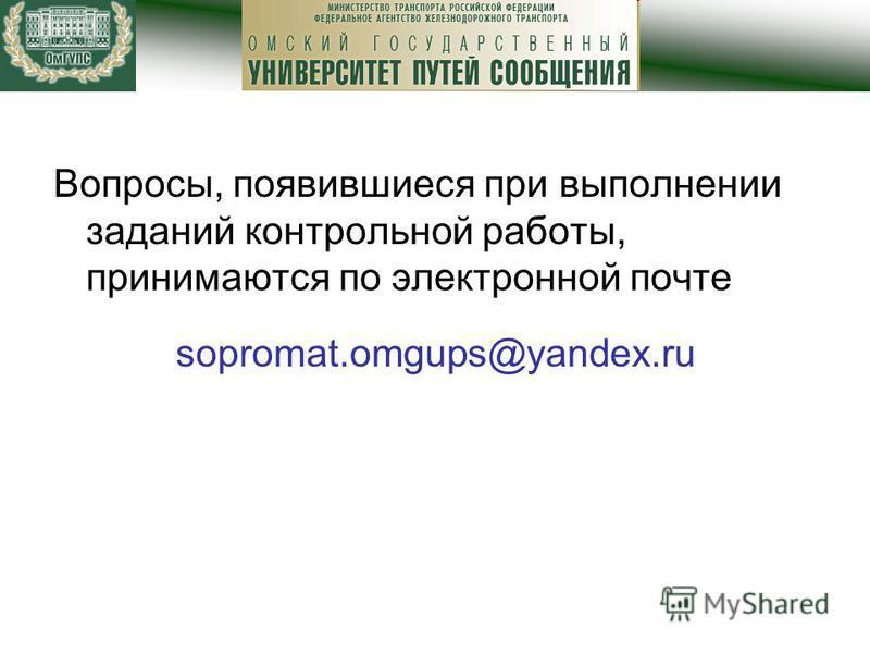 Вопросы, появившиеся при выполнении заданий контрольной работы, принимаются по электронной почте sopromat.omgups@yandex.ru