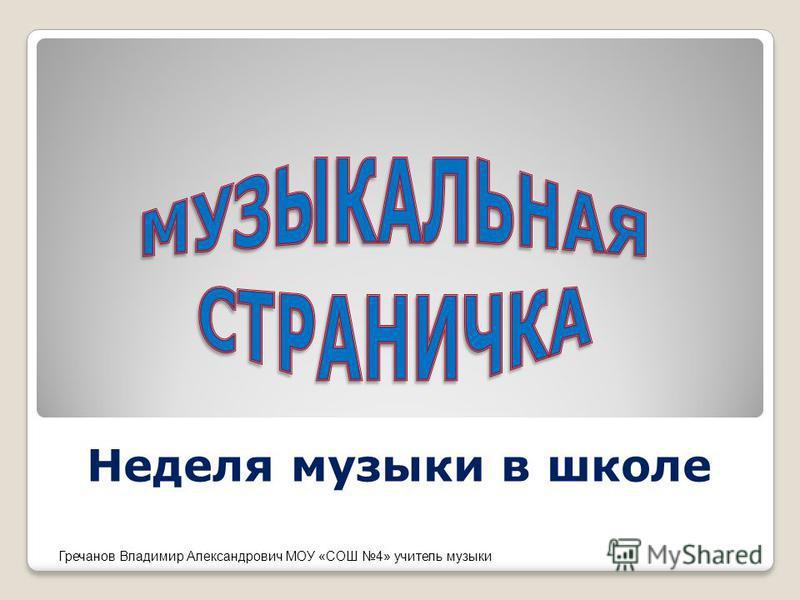 Неделя музыки в школе Гречанов Владимир Александрович МОУ «СОШ 4» учитель музыки