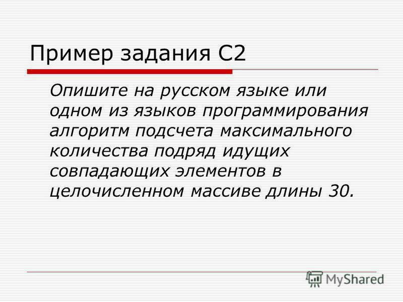 Пример задания С2 Опишите на русском языке или одном из языков программирования алгоритм подсчета максимального количества подряд идущих совпадающих элементов в целочисленном массиве длины 30.