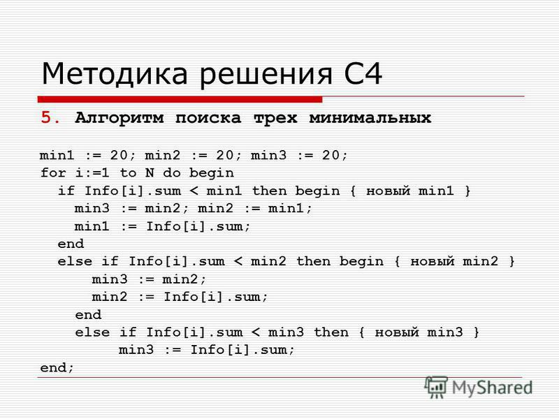 Методика решения С4 5. Алгоритм поиска трех минимальных min1 := 20; min2 := 20; min3 := 20; for i:=1 to N do begin if Info[i].sum < min1 then begin { новый min1 } min3 := min2; min2 := min1; min1 := Info[i].sum; end else if Info[i].sum < min2 then be