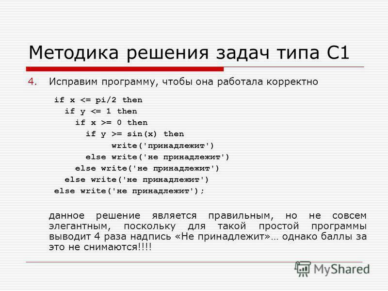 Методика решения задач типа С1 4. Исправим программу, чтобы она работала корректно данное решение является правильным, но не совсем элегантным, поскольку для такой простой программы выводит 4 раза надпись «Не принадлежит»… однако баллы за это не сним