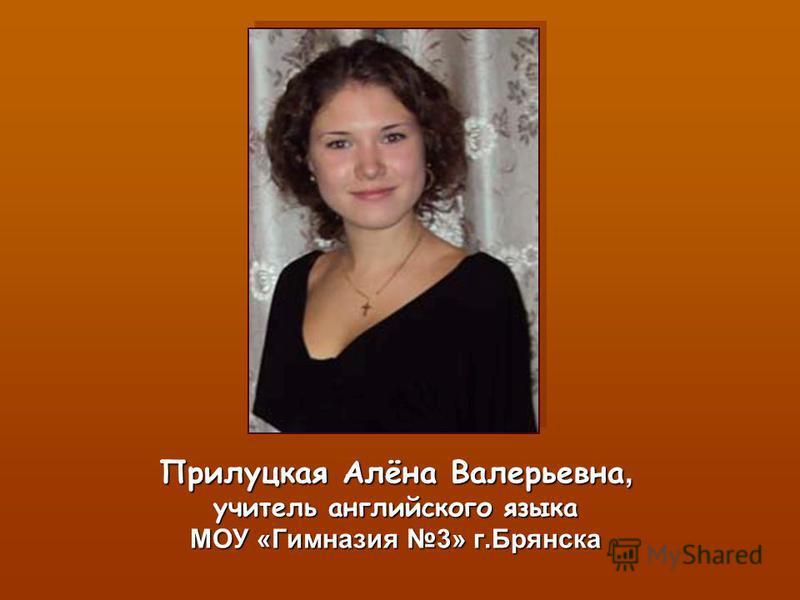 Прилуцкая Алёна Валерьевна, учитель английского языка МОУ «Гимназия 3» г.Брянска