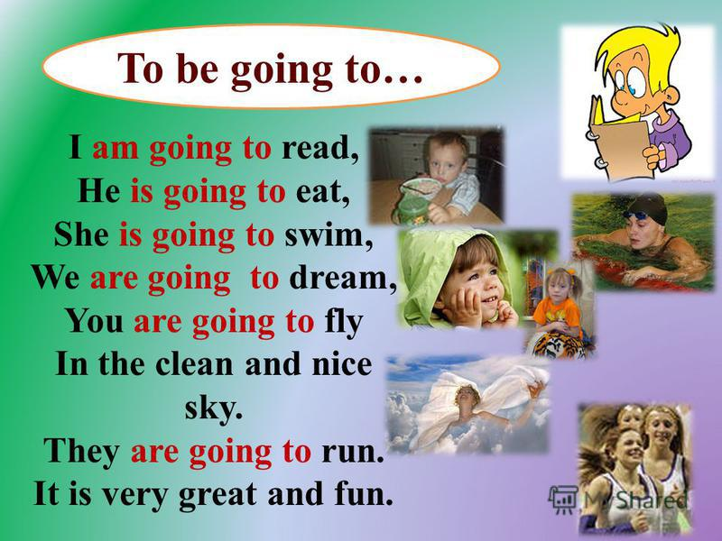 I am going to read, He is going to eat, She is going to swim, We are going to dream, You are going to fly In the clean and nice sky. They are going to run. It is very great and fun. To be going to…