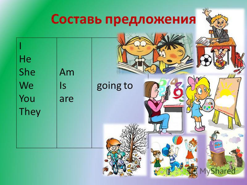 Составь предложения I He She We You They Am Is are going to