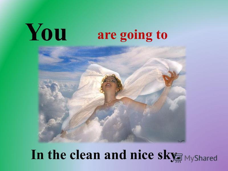 You are going to In the clean and nice sky.