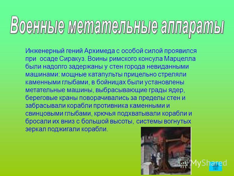 Инженерный гений Архимеда с особой силой проявился при осаде Сиракуз. Воины римского консула Марцелла были надолго задержаны у стен города невиданными машинами: мощные катапульты прицельно стреляли каменными глыбами, в бойницах были установлены метат
