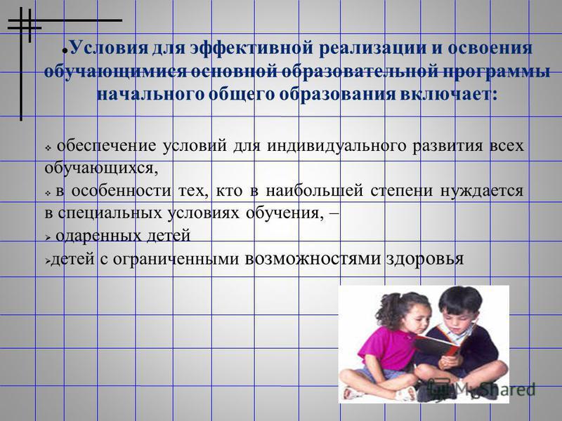 Условия для эффективной реализации и освоения обучающимися основной образовательной программы начального общего образования включает: обеспечение условий для индивидуального развития всех обучающихся, в особенности тех, кто в наибольшей степени нужда