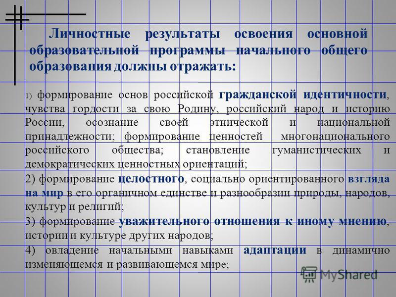 Личностные результаты освоения основной образовательной программы начального общего образования должны отражать: 1) формирование основ российской гражданской идентичности, чувства гордости за свою Родину, российский народ и историю России, осознание