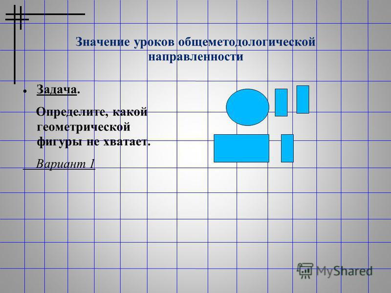 Значение уроков общеметодологической направленности Задача. Определите, какой геометрической фигуры не хватает. Вариант 1
