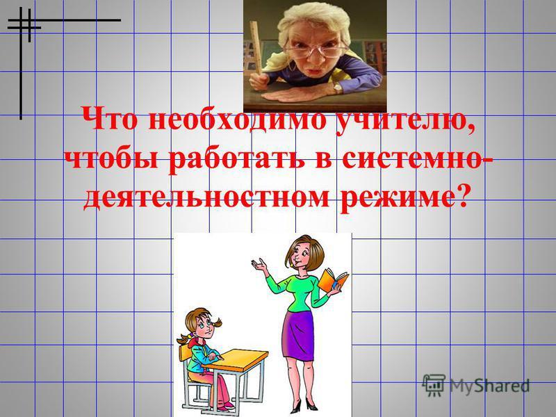 Что необходимо учителю, чтобы работать в системно- деятельностном режиме?