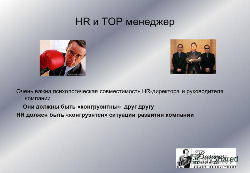 HR и TOP менеджер Очень важна психологическая совместимость HR-директора и руководителя компании. Они должны быть «конгруэнтны» друг другу HR должен быть «конгруэнтен» ситуации развития компании