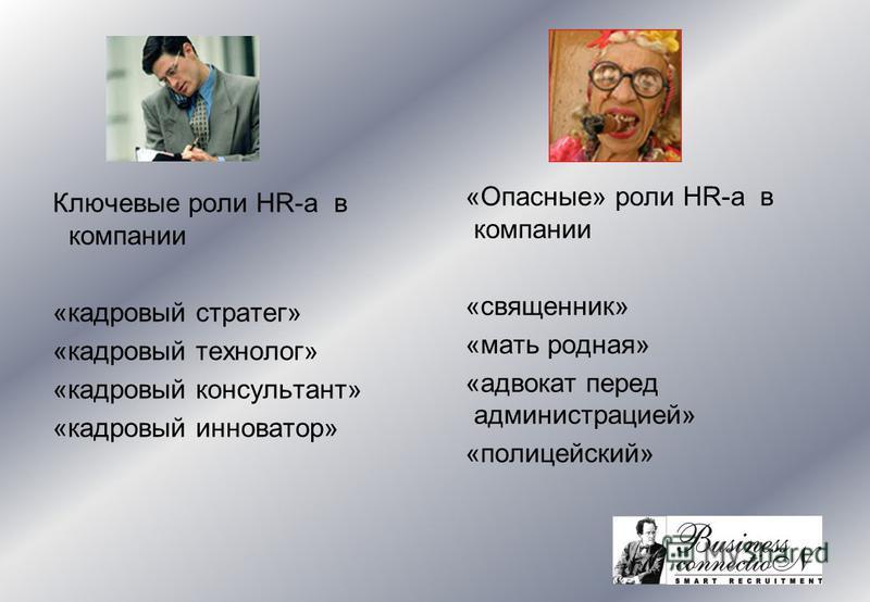 Ключевые роли HR-а в компании «кадровый стратег» «кадровый технолог» «кадровый консультант» «кадровый инноватор» «Опасные» роли HR-а в компании «священник» «мать родная» «адвокат перед администрацией» «полицейский»