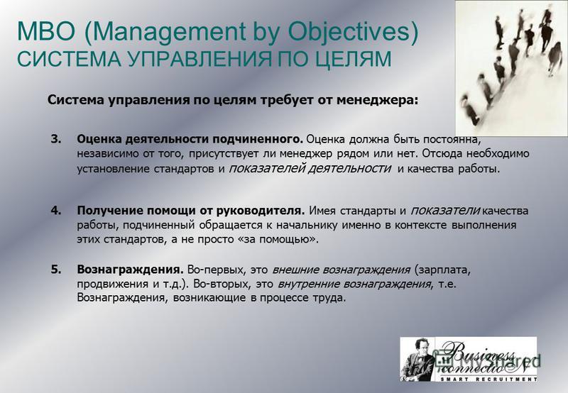 MBO (Management by Objectives) СИСТЕМА УПРАВЛЕНИЯ ПО ЦЕЛЯМ Система управления по целям требует от менеджера: 3. Оценка деятельности подчиненного. Оценка должна быть постоянна, независимо от того, присутствует ли менеджер рядом или нет. Отсюда необход