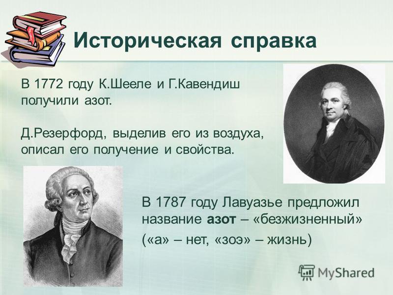 Историческая справка В 1772 году К.Шееле и Г.Кавендиш получили азот. Д.Резерфорд, выделив его из воздуха, описал его получение и свойства. В 1787 году Лавуазье предложил название азот – «безжизненный» («а» – нет, «зои» – жизнь)