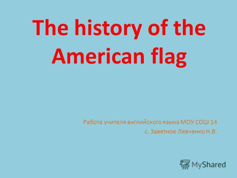 The history of the American flag Работа учителя английского языка МОУ СОШ 14 с. Заветное Левченко Н.В.