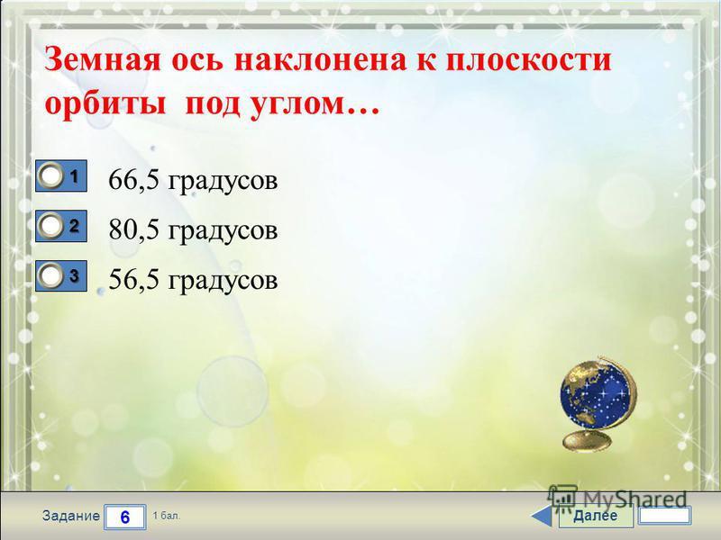 Далее 6 Задание 1 бал. 1111 2222 3333 Земная ось наклонена к плоскости орбиты под углом… 66,5 градусов 80,5 градусов 56,5 градусов