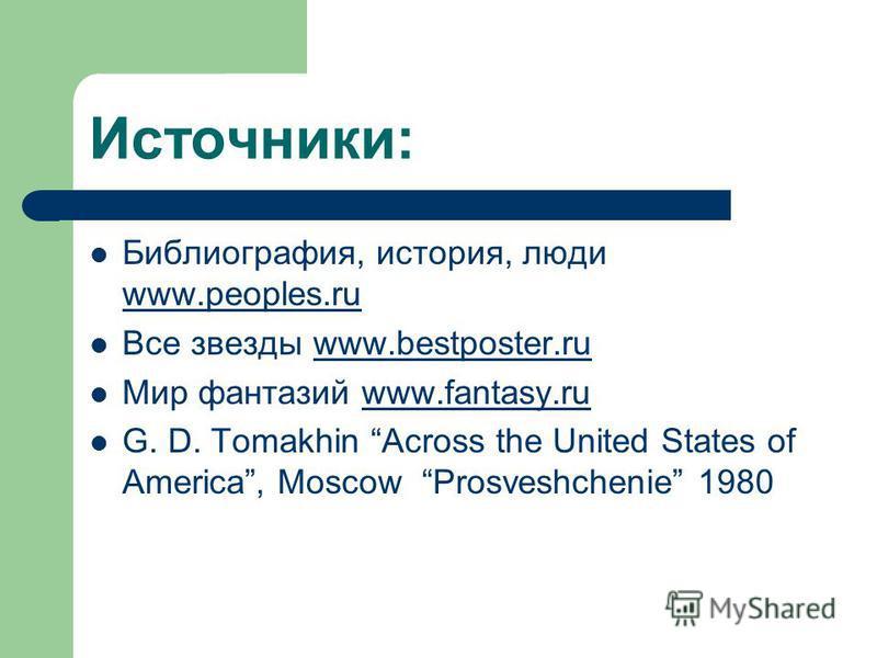 Источники: Библиография, история, люди www.peoples.ru www.peoples.ru Все звезды www.bestposter.ruwww.bestposter.ru Мир фантазий www.fantasy.ruwww.fantasy.ru G. D. Tomakhin Across the United States of America, Moscow Prosveshchenie 1980