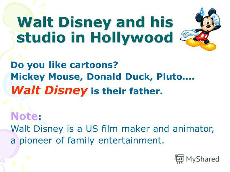 Walt Disney and his studio in Hollywood Do you like cartoons? Mickey Mouse, Donald Duck, Pluto…. Walt Disney is their father. Note : Walt Disney is a US film maker and animator, a pioneer of family entertainment.