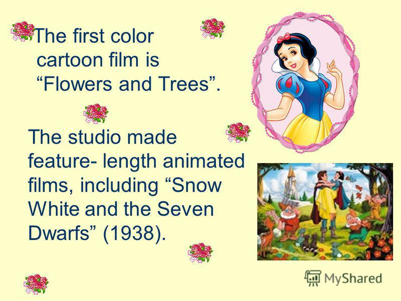 The first color cartoon film is Flowers and Trees. The studio made feature- length animated films, including Snow White and the Seven Dwarfs (1938).