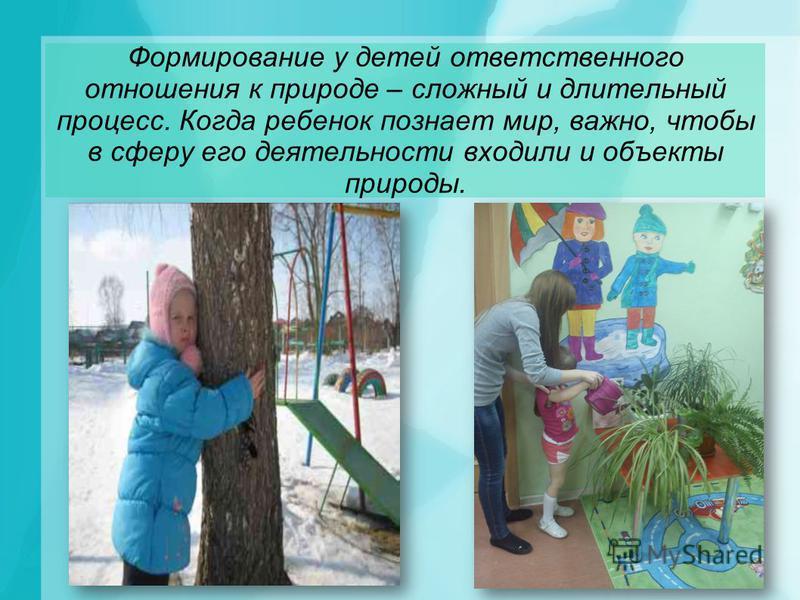 Формирование у детей ответственного отношения к природе – сложный и длительный процесс. Когда ребенок познает мир, важно, чтобы в сферу его деятельности входили и объекты природы.