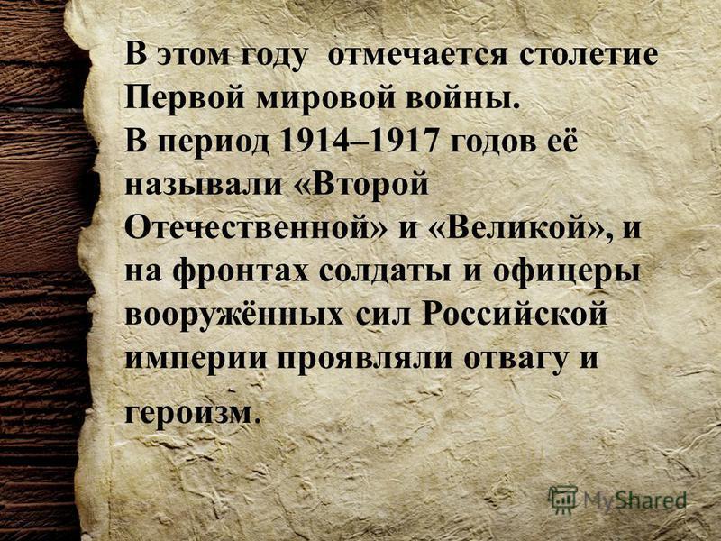 В этом году отмечается столетие Первой мировой войны. В период 1914–1917 годов её называли «Второй Отечественной» и «Великой», и на фронтах солдаты и офицеры вооружённых сил Российской империи проявляли отвагу и героизм.