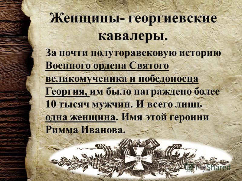 Женщины- георгиевские кавалеры. За почти полуторавековую историю Военного ордена Святого великомученика и победоносца Георгия, им было награждено более 10 тысяч мужчин. И всего лишь одна женщина. Имя этой героини Римма Иванова.