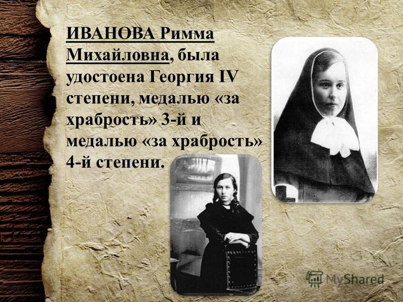 ИВАНОВА Римма Михайловна, была удостоена Георгия IV степени, медалью «за храбрость» 3-й и медалью «за храбрость» 4-й степени.