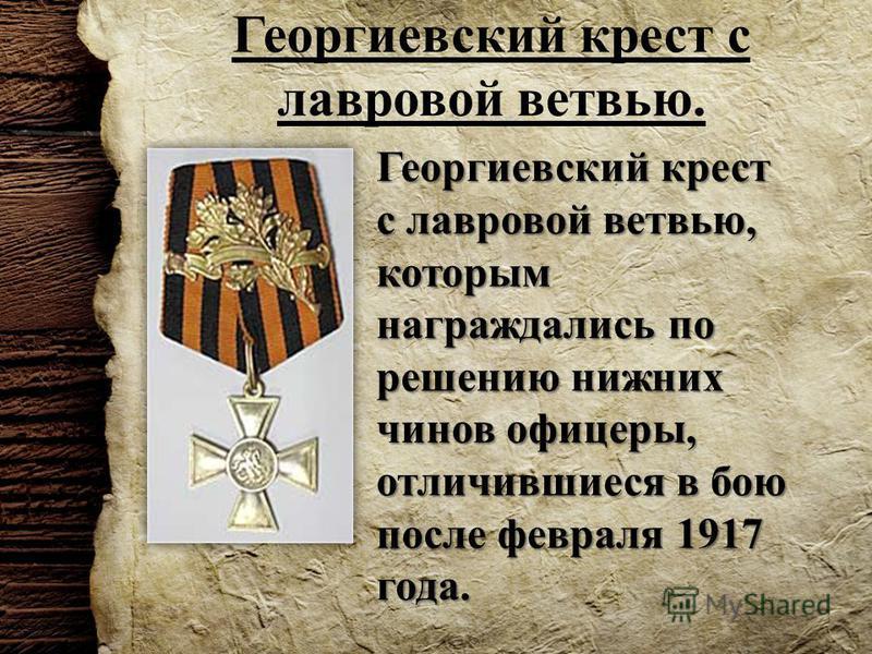 Георгиевский крест с лавровой ветвью. Георгиевский крест с лавровой ветвью, которым награждались по решению нижних чинов офицеры, отличившиеся в бою после февраля 1917 года.