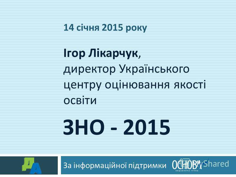 ЗНО - 2015 За інформаційної підтримки Ігор Лікарчук, директор Українського центру оцінювання якості освіти 14 січня 2015 року