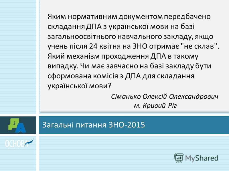 Загальні питання ЗНО -2015 Яким нормативним документом передбачено складання ДПА з української мови на базі загальноосвітнього навчального закладу, якщо учень після 24 квітня на ЗНО отримає