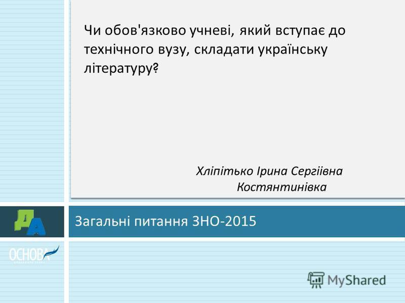 Загальні питання ЗНО -2015 Чи обов ' язково учневі, який вступає до технічного вузу, складати українську літературу ? Хліпітько Ірина Сергіівна Костянтинівка