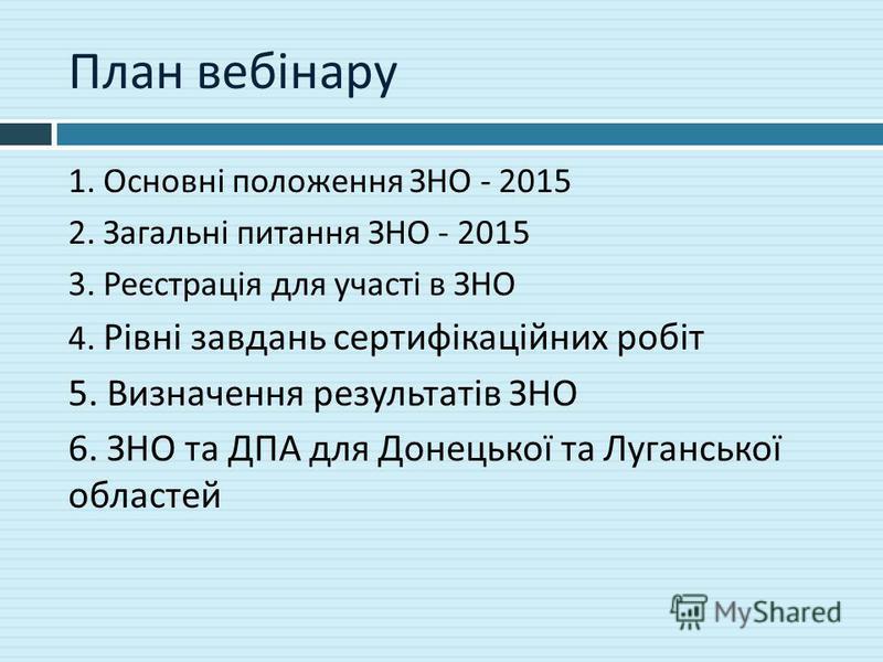 План вебінару 1. Основні положення ЗНО - 2015 2. Загальні питання ЗНО - 2015 3. Реєстрація для участі в ЗНО 4. Рівні завдань сертифікаційних робіт 5. Визначення результатів ЗНО 6. ЗНО та ДПА для Донецької та Луганської областей