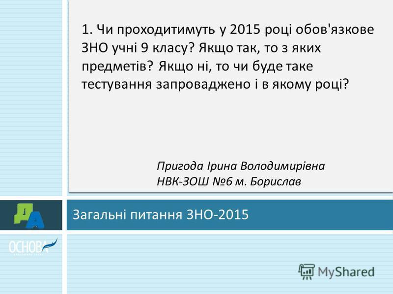 Загальні питання ЗНО -2015 1. Чи проходитимуть у 2015 році обов ' язкове ЗНО учні 9 класу ? Якщо так, то з яких предметів ? Якщо ні, то чи буде таке тестування запроваджено і в якому році ? Пригода Ірина Володимирівна НВК - ЗОШ 6 м. Борислав