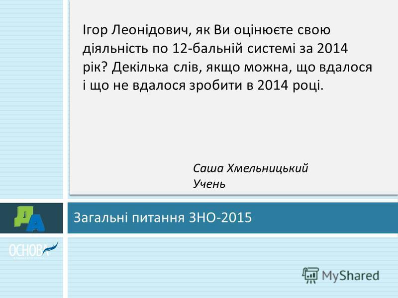 Загальні питання ЗНО -2015 Ігор Леонідович, як Ви оцінюєте свою діяльність по 12- бальній системі за 2014 рік ? Декілька слів, якщо можна, що вдалося і що не вдалося зробити в 2014 році. Саша Хмельницький Учень