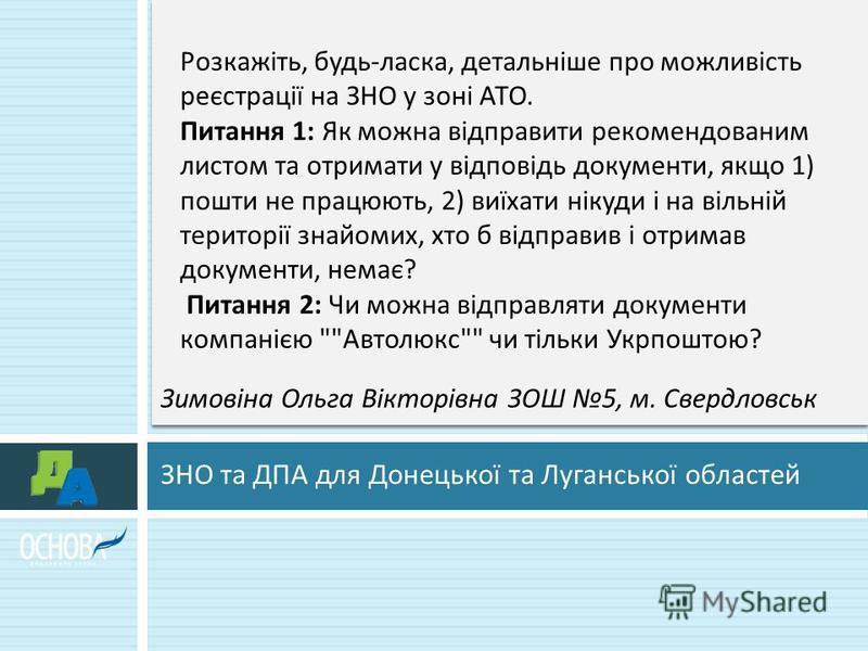 ЗНО та ДПА для Донецької та Луганської областей Розкажіть, будь - ласка, детальніше про можливість реєстрації на ЗНО у зоні АТО. Питання 1: Як можна відправити рекомендованим листом та отримати у відповідь документи, якщо 1) пошти не працюють, 2) виї