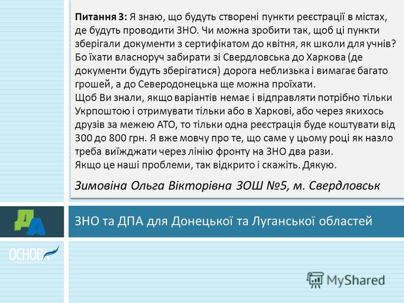 ЗНО та ДПА для Донецької та Луганської областей Питання 3: Я знаю, що будуть створені пункти реєстрації в містах, де будуть проводити ЗНО. Чи можна зробити так, щоб ці пункти зберігали документи з сертифікатом до квітня, як школи для учнів ? Бо їхати