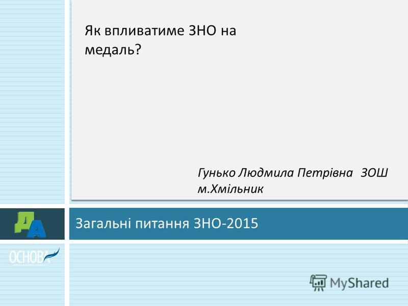 Загальні питання ЗНО -2015 Як впливатиме ЗНО на медаль ? Гунько Людмила ПетрівнаЗОШ м. Хмільник