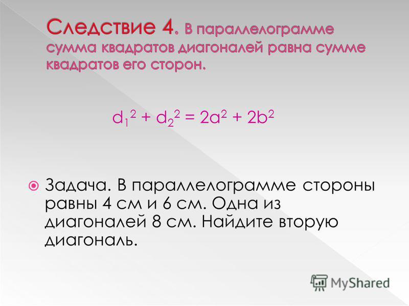 d 1 2 + d 2 2 = 2a 2 + 2b 2 Задача. В параллелограмме стороны равны 4 см и 6 см. Одна из диагоналей 8 см. Найдите вторую диагональ.