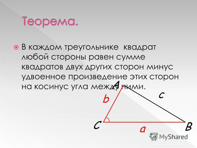В каждом треугольнике квадрат любой стороны равен сумме квадратов двух других сторон минус удвоенное произведение этих сторон на косинус угла между ними. С А В a b c