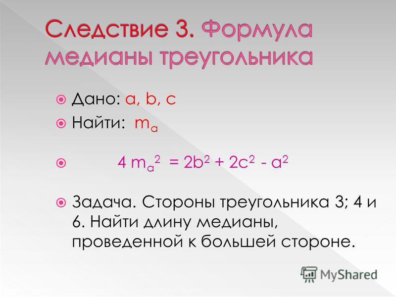 Дано: а, b, c Найти: m a 4 m a 2 = 2b 2 + 2c 2 - a 2 Задача. Стороны треугольника 3; 4 и 6. Найти длину медианы, проведенной к большей стороне.