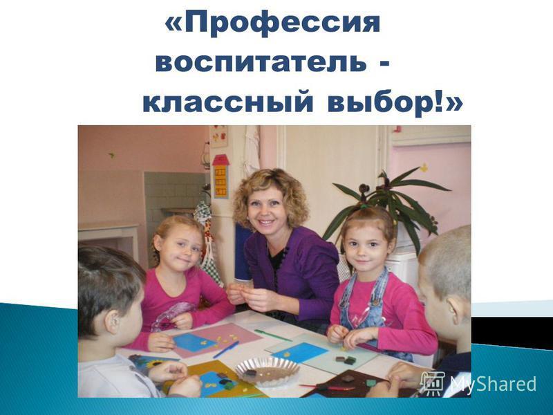 «Профессия воспитатель - классный выбор!»