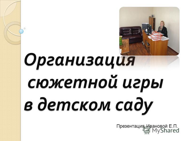 Организация сюжетной игры в детском саду Презентация Ивановой Е.П.