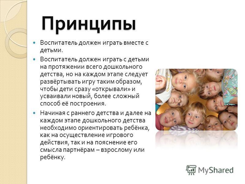 Принципы Воспитатель должен играть вместе с детьми. Воспитатель должен играть с детьми на протяжении всего дошкольного детства, но на каждом этапе следует развёртывать игру таким образом, чтобы дети сразу « открывали » и усваивали новый, более сложны