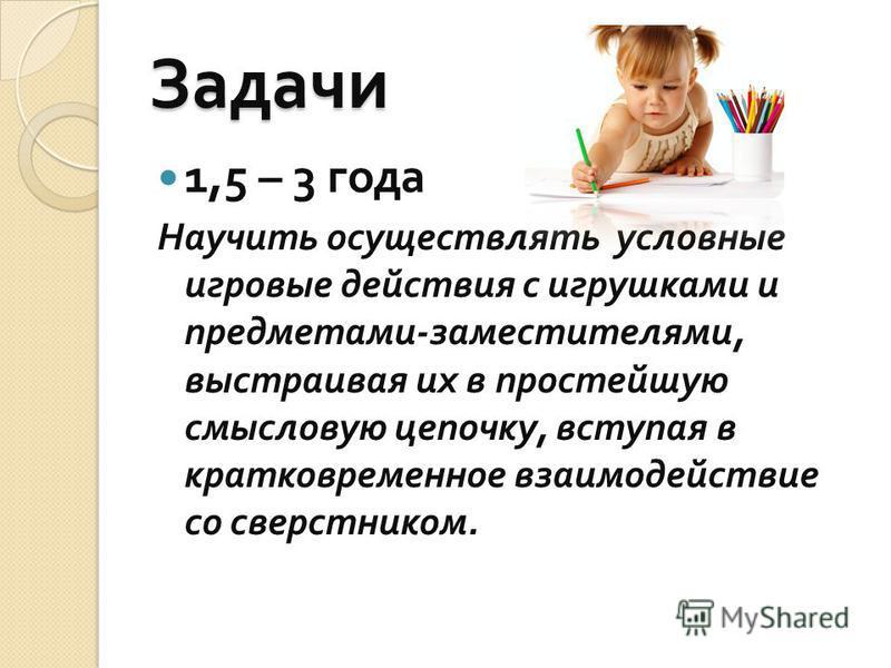 Задачи 1,5 – 3 года Научить осуществлять условные игровые действия с игрушками и предметами - заместителями, выстраивая их в простейшую смысловую цепочку, вступая в кратковременное взаимодействие со сверстником.