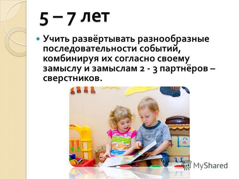5 – 7 лет Учить развёртывать разнообразные последовательности событий, комбинируя их согласно своему замыслу и замыслам 2 - 3 партнёров – сверстников.